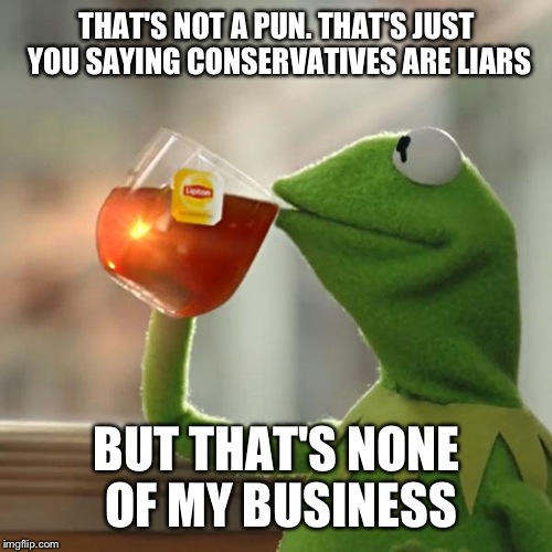 But Thats None Of My Business Meme | THAT'S NOT A PUN. THAT'S JUST YOU SAYING CONSERVATIVES ARE LIARS BUT THAT'S NONE OF MY BUSINESS | image tagged in memes,but thats none of my business,kermit the frog | made w/ Imgflip meme maker