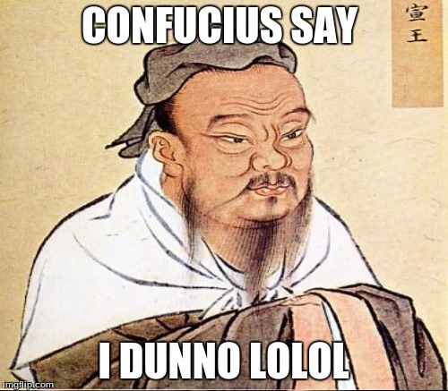 CONFUCIUS SAY I DUNNO LOLOL | made w/ Imgflip meme maker
