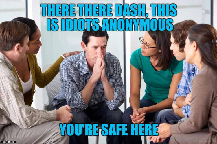 THERE THERE DASH, THIS IS IDIOTS ANONYMOUS YOU'RE SAFE HERE | made w/ Imgflip meme maker