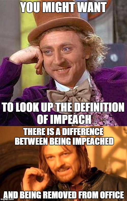 YOU MIGHT WANT TO LOOK UP THE DEFINITION OF IMPEACH THERE IS A DIFFERENCE BETWEEN BEING IMPEACHED AND BEING REMOVED FROM OFFICE | made w/ Imgflip meme maker