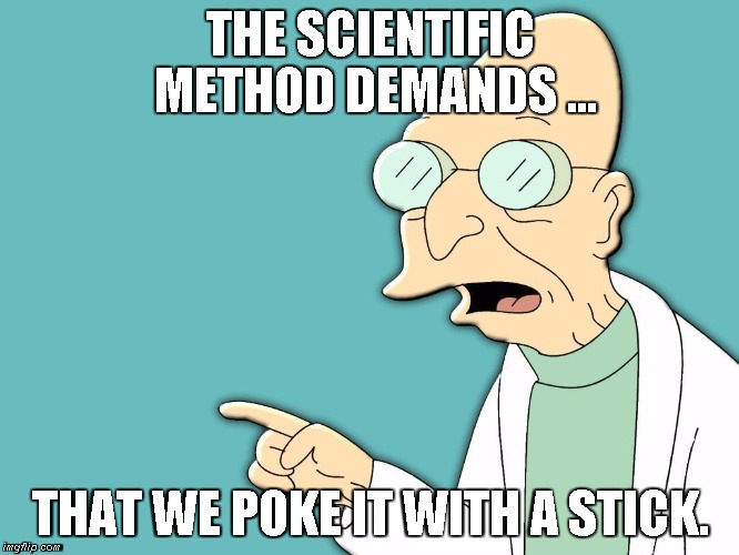 Scientific Method | THE SCIENTIFIC METHOD DEMANDS ... THAT WE POKE IT WITH A STICK. | image tagged in professor farnsworth,poke it with a stick,scientific method | made w/ Imgflip meme maker