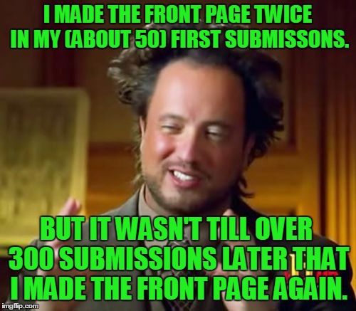 Ancient Aliens Meme | I MADE THE FRONT PAGE TWICE IN MY (ABOUT 50) FIRST SUBMISSONS. BUT IT WASN'T TILL OVER 300 SUBMISSIONS LATER THAT I MADE THE FRONT PAGE AGAI | image tagged in memes,ancient aliens | made w/ Imgflip meme maker