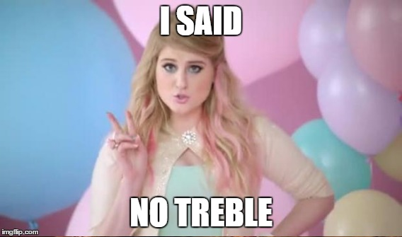 I SAID NO TREBLE | made w/ Imgflip meme maker