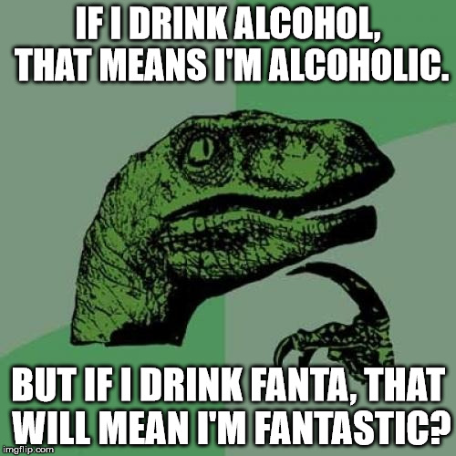 Philosoraptor | IF I DRINK ALCOHOL, THAT MEANS I'M ALCOHOLIC. BUT IF I DRINK FANTA, THAT WILL MEAN I'M FANTASTIC? | image tagged in memes,philosoraptor,funny,9gag,fanta | made w/ Imgflip meme maker