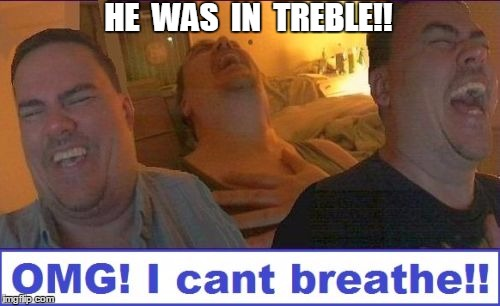 LMAO | HE  WAS  IN  TREBLE!! | image tagged in lmao | made w/ Imgflip meme maker