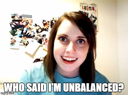 WHO SAID I'M UNBALANCED? | made w/ Imgflip meme maker