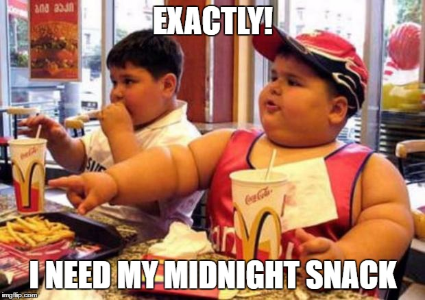 Fat McDonald's Kid | EXACTLY! I NEED MY MIDNIGHT SNACK | image tagged in fat mcdonald's kid | made w/ Imgflip meme maker