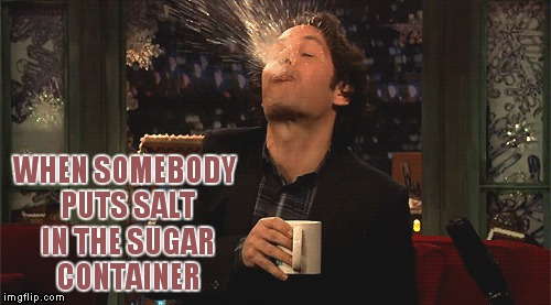 Seriously this is how my day started! |  WHEN SOMEBODY PUTS SALT IN THE SUGAR CONTAINER | image tagged in coffee,salt,spit take | made w/ Imgflip meme maker