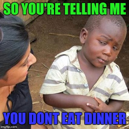 Third World Skeptical Kid Meme | SO YOU'RE TELLING ME YOU DONT EAT DINNER | image tagged in memes,third world skeptical kid | made w/ Imgflip meme maker