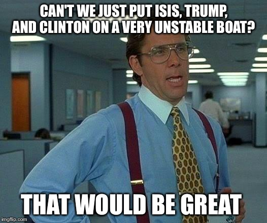 That Would Be Great Meme | CAN'T WE JUST PUT ISIS, TRUMP, AND CLINTON ON A VERY UNSTABLE BOAT? THAT WOULD BE GREAT | image tagged in memes,that would be great | made w/ Imgflip meme maker