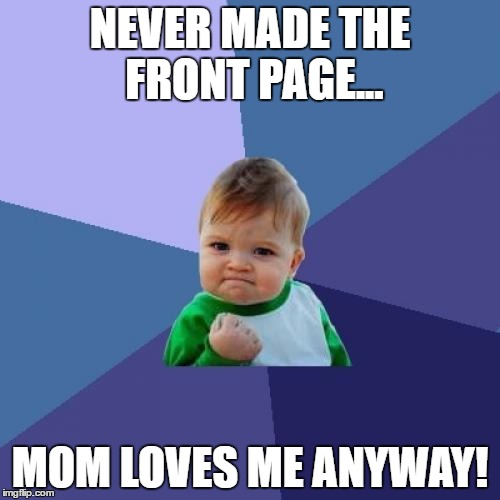 Success Kid Meme | NEVER MADE THE FRONT PAGE... MOM LOVES ME ANYWAY! | image tagged in memes,success kid | made w/ Imgflip meme maker