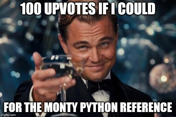 Leonardo Dicaprio Cheers Meme | 100 UPVOTES IF I COULD FOR THE MONTY PYTHON REFERENCE | image tagged in memes,leonardo dicaprio cheers | made w/ Imgflip meme maker