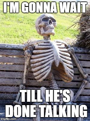 Waiting Skeleton Meme | I'M GONNA WAIT TILL HE'S DONE TALKING | image tagged in memes,waiting skeleton | made w/ Imgflip meme maker