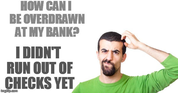 HOW CAN I BE OVERDRAWN AT MY BANK? I DIDN'T RUN OUT OF CHECKS YET | made w/ Imgflip meme maker