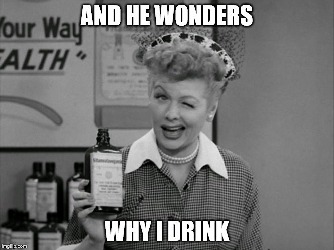AND HE WONDERS WHY I DRINK | made w/ Imgflip meme maker