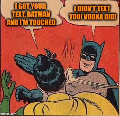 Batman Slapping Robin Meme | I GOT YOUR TEXT, BATMAN AND I'M TOUCHED I DIDN'T TEXT YOU! VODKA DID! | image tagged in memes,batman slapping robin | made w/ Imgflip meme maker