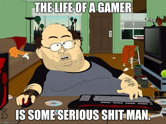 THE LIFE OF A GAMER IS SOME SERIOUS SHIT MAN. | made w/ Imgflip meme maker
