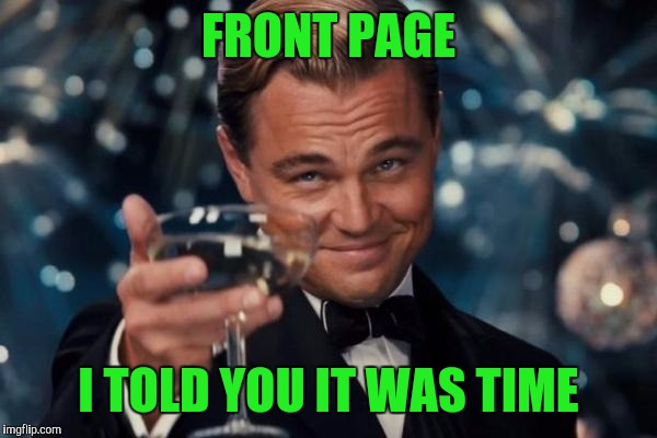 Leonardo Dicaprio Cheers Meme | FRONT PAGE I TOLD YOU IT WAS TIME | image tagged in memes,leonardo dicaprio cheers | made w/ Imgflip meme maker