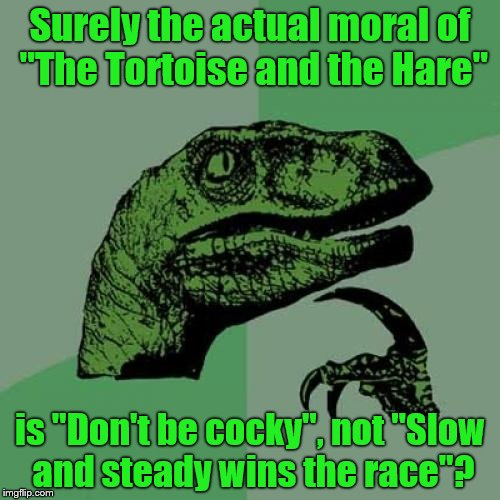 "Philosoraptor Meme |  Surely the actual moral of ""The Tortoise and the Hare""; is ""Don't be cocky"", not ""Slow and steady wins the race""? 