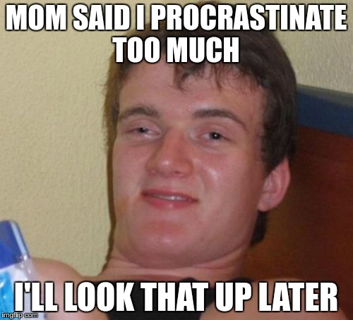 10 Guy Meme | MOM SAID I PROCRASTINATE TOO MUCH I'LL LOOK THAT UP LATER | image tagged in memes,10 guy | made w/ Imgflip meme maker