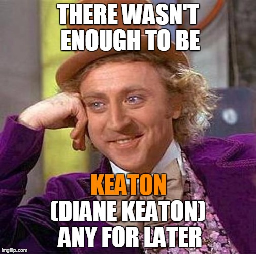 Creepy Condescending Wonka Meme | THERE WASN'T ENOUGH TO BE (DIANE KEATON) ANY FOR LATER KEATON | image tagged in memes,creepy condescending wonka | made w/ Imgflip meme maker