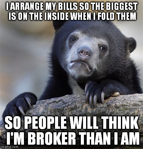 Confession Bear Meme | I ARRANGE MY BILLS SO THE BIGGEST IS ON THE INSIDE WHEN I FOLD THEM SO PEOPLE WILL THINK I'M BROKER THAN I AM | image tagged in memes,confession bear | made w/ Imgflip meme maker
