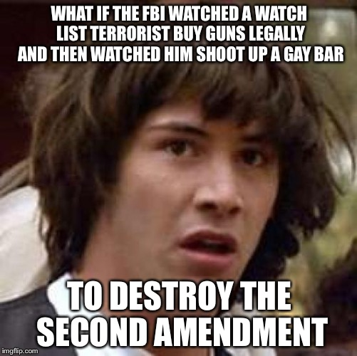 Conspiracy Keanu Meme | WHAT IF THE FBI WATCHED A WATCH LIST TERRORIST BUY GUNS LEGALLY AND THEN WATCHED HIM SHOOT UP A GAY BAR TO DESTROY THE SECOND AMENDMENT | image tagged in memes,conspiracy keanu | made w/ Imgflip meme maker