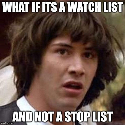 Conspiracy Keanu Meme | WHAT IF ITS A WATCH LIST AND NOT A STOP LIST | image tagged in memes,conspiracy keanu | made w/ Imgflip meme maker