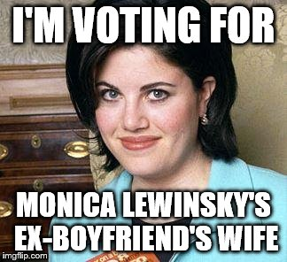 Monica Lewinsky |  I'M VOTING FOR; MONICA LEWINSKY'S EX-BOYFRIEND'S WIFE | image tagged in monica lewinsky | made w/ Imgflip meme maker