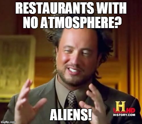 Ancient Aliens Meme | RESTAURANTS WITH NO ATMOSPHERE? ALIENS! | image tagged in memes,ancient aliens | made w/ Imgflip meme maker