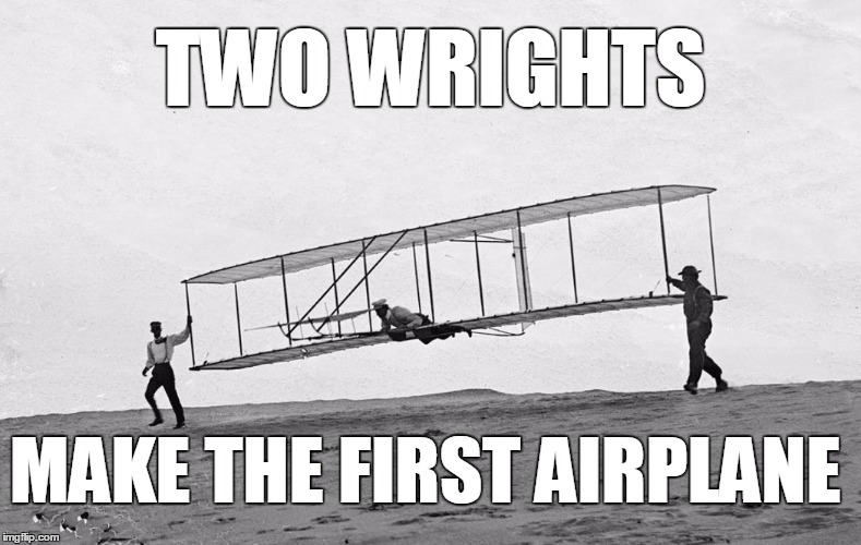 Two wrongs don't make a right. . . | TWO WRIGHTS MAKE THE FIRST AIRPLANE | image tagged in wright brothers,two wrongs don't make a right | made w/ Imgflip meme maker