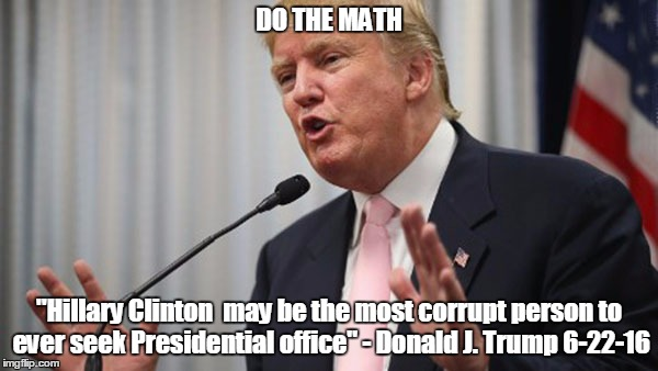 "Trump Huge | DO THE MATH ""Hillary Clinton  may be the most corrupt person to ever seek Presidential office"" - Donald J. Trump 6-22-16 