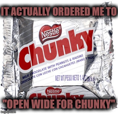 "IT ACTUALLY ORDERED ME TO ""OPEN WIDE FOR CHUNKY"" 