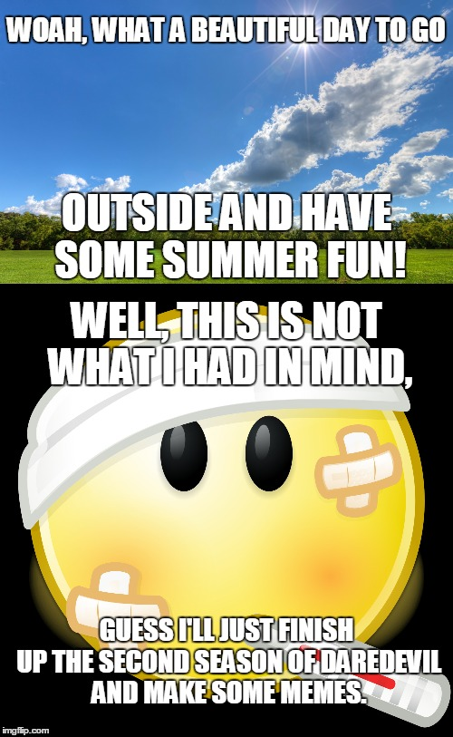 I Got Sick From My Bro, Still Not A 100% Right Now, But I'm Getting There! | WOAH, WHAT A BEAUTIFUL DAY TO GO OUTSIDE AND HAVE SOME SUMMER FUN! WELL, THIS IS NOT WHAT I HAD IN MIND, GUESS I'LL JUST FINISH UP THE SECON | image tagged in memes,funny,summer,sick,daredevil,beautiful | made w/ Imgflip meme maker