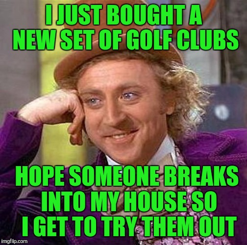 Creepy Condescending Wonka Meme | I JUST BOUGHT A NEW SET OF GOLF CLUBS HOPE SOMEONE BREAKS INTO MY HOUSE SO I GET TO TRY THEM OUT | image tagged in memes,creepy condescending wonka | made w/ Imgflip meme maker
