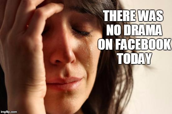 First World Problems Meme | THERE WAS NO DRAMA ON FACEBOOK TODAY | image tagged in memes,first world problems | made w/ Imgflip meme maker