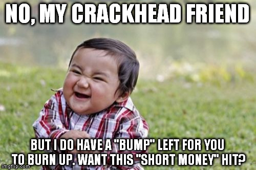 "Evil Toddler Meme | NO, MY CRACKHEAD FRIEND BUT I DO HAVE A ""BUMP"" LEFT FOR YOU TO BURN UP. WANT THIS ""SHORT MONEY"" HIT? 