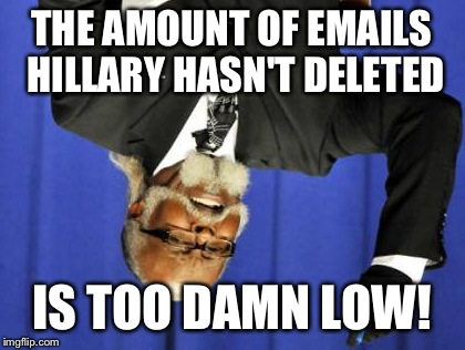 Too Damn High Meme | THE AMOUNT OF EMAILS HILLARY HASN'T DELETED IS TOO DAMN LOW! | image tagged in memes,too damn high | made w/ Imgflip meme maker