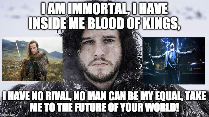 Remember Highlander? Jon Snow= Highlander + Princes of the Universe by Queen. |  I AM IMMORTAL, I HAVE INSIDE ME BLOOD OF KINGS, I HAVE NO RIVAL, NO MAN CAN BE MY EQUAL, TAKE ME TO THE FUTURE OF YOUR WORLD! | image tagged in jon snow,highlander,queen,immortal,funny,daenerys targaryen | made w/ Imgflip meme maker
