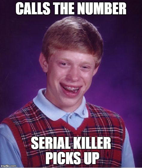Bad Luck Brian Meme | CALLS THE NUMBER SERIAL KILLER PICKS UP | image tagged in memes,bad luck brian | made w/ Imgflip meme maker