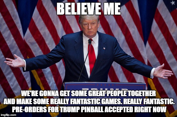 Donald Trump | BELIEVE ME WE'RE GONNA GET SOME GREAT PEOPLE TOGETHER AND MAKE SOME REALLY FANTASTIC GAMES. REALLY FANTASTIC. PRE-ORDERS FOR TRUMP PINBALL A | image tagged in donald trump | made w/ Imgflip meme maker