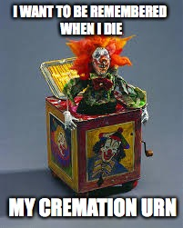 cremation urn | I WANT TO BE REMEMBERED WHEN I DIE MY CREMATION URN | image tagged in death | made w/ Imgflip meme maker