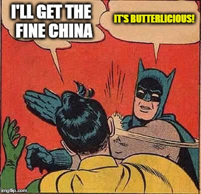 Batman Slapping Robin Meme | I'LL GET THE  FINE CHINA IT'S BUTTERLICIOUS! | image tagged in memes,batman slapping robin | made w/ Imgflip meme maker