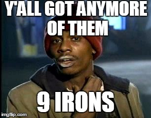 Y'all Got Any More Of That Meme | Y'ALL GOT ANYMORE OF THEM 9 IRONS | image tagged in memes,yall got any more of | made w/ Imgflip meme maker
