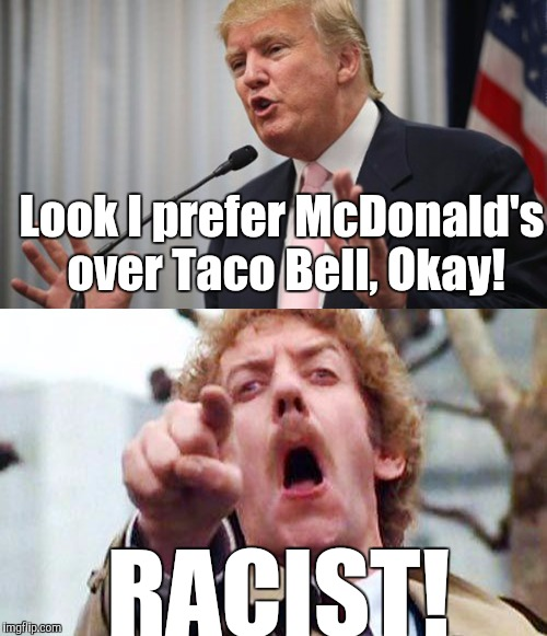 Trumpacist 2 |  Look I prefer McDonald's over Taco Bell, Okay! RACIST! | image tagged in trump,racism,racist,liberals,retarded liberal protesters | made w/ Imgflip meme maker