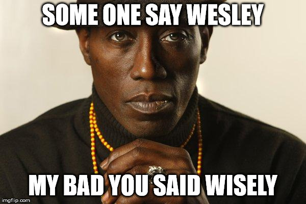 SOME ONE SAY WESLEY MY BAD YOU SAID WISELY | made w/ Imgflip meme maker