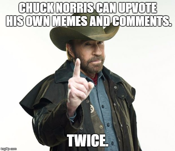 Oh to be Chuck... | CHUCK NORRIS CAN UPVOTE HIS OWN MEMES AND COMMENTS. TWICE. | image tagged in chuck norris,memes | made w/ Imgflip meme maker