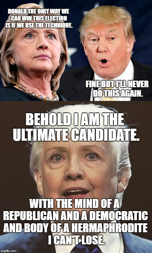 The Ultimate Fusion | DONALD THE ONLY WAY WE CAN WIN THIS ELECTION IS IF WE USE THE TECHNIQUE. FINE BUT I'LL NEVER DO THIS AGAIN. BEHOLD I AM THE ULTIMATE CANDIDA | image tagged in donald trump,hillary clinton,politics,fusion,transgender | made w/ Imgflip meme maker