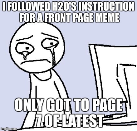 I FOLLOWED H2O'S INSTRUCTION FOR A FRONT PAGE MEME ONLY GOT TO PAGE 7 OF LATEST | made w/ Imgflip meme maker