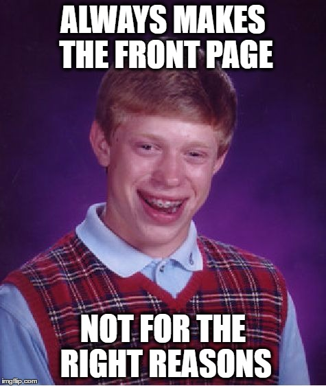 Bad Luck Brian Meme | ALWAYS MAKES THE FRONT PAGE NOT FOR THE RIGHT REASONS | image tagged in memes,bad luck brian | made w/ Imgflip meme maker